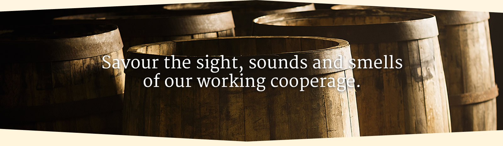 Savour the sights, sounds and smells of our working cooperage.